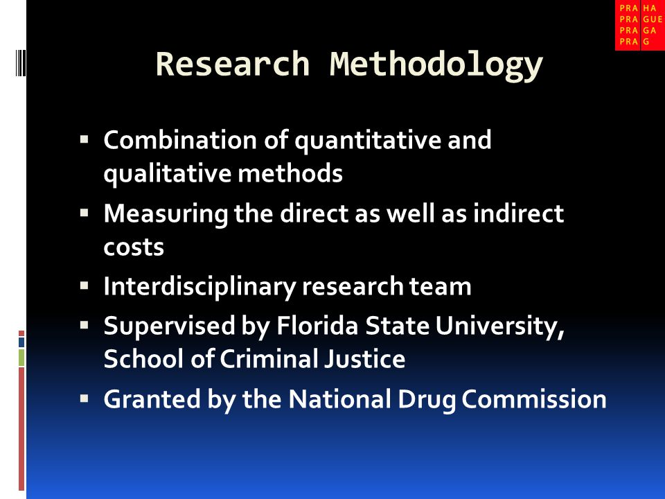 Research Methodology  Combination of quantitative and qualitative methods  Measuring the direct as well as indirect costs  Interdisciplinary research team  Supervised by Florida State University, School of Criminal Justice  Granted by the National Drug Commission