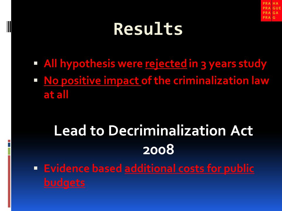 Results  All hypothesis were rejected in 3 years study  No positive impact of the criminalization law at all Lead to Decriminalization Act 2008  Evidence based additional costs for public budgets