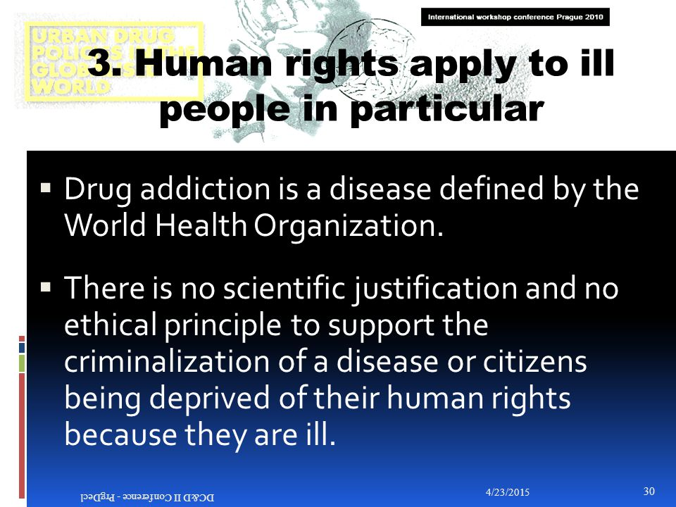 3. Human rights apply to ill people in particular  Drug addiction is a disease defined by the World Health Organization.  There is no scientific jus