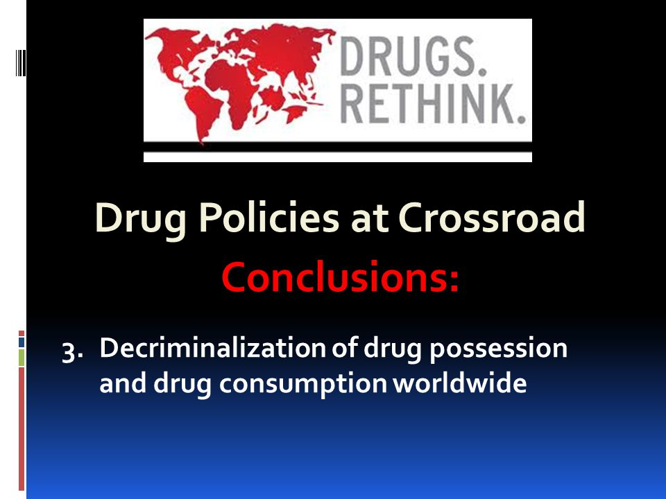 Drug Policies at Crossroad Conclusions: 3.Decriminalization of drug possession and drug consumption worldwide