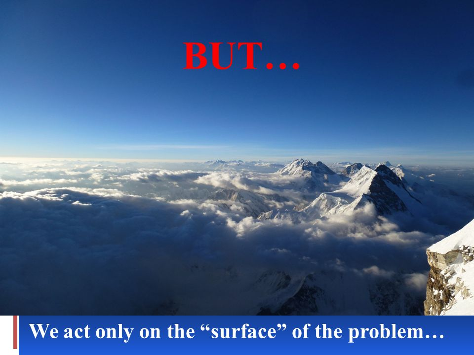 We act only on the surface of the problem… BUT…