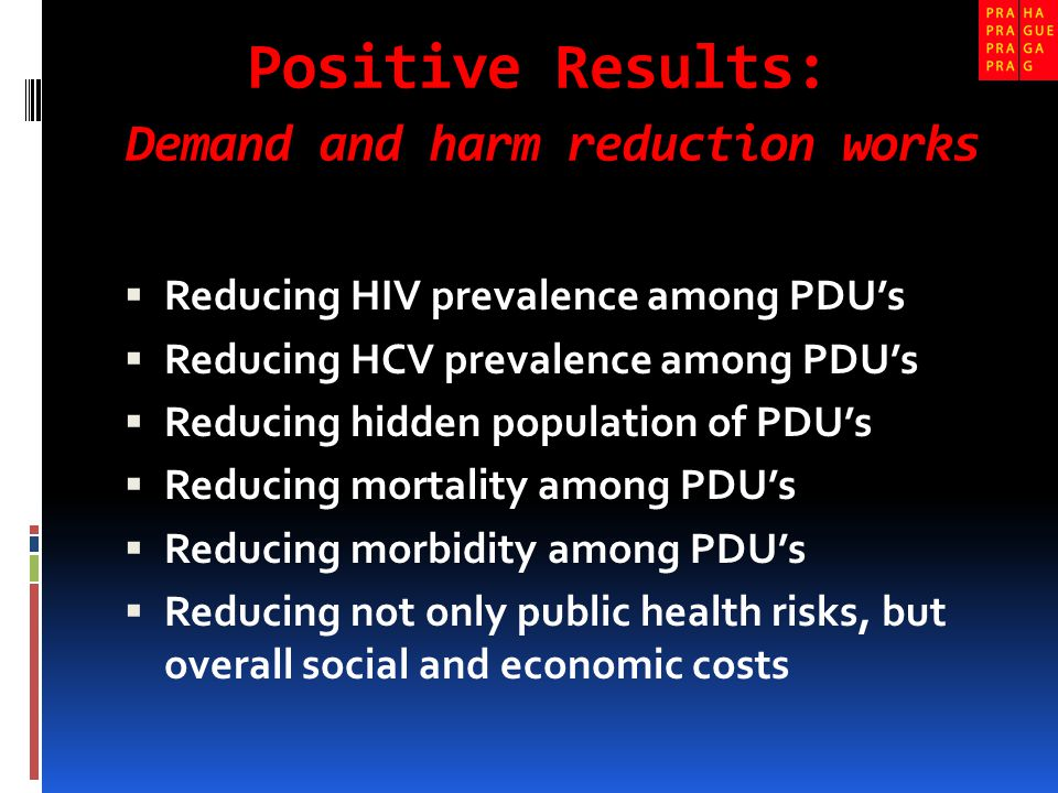 Positive Results: Demand and harm reduction works  Reducing HIV prevalence among PDU's  Reducing HCV prevalence among PDU's  Reducing hidden population of PDU's  Reducing mortality among PDU's  Reducing morbidity among PDU's  Reducing not only public health risks, but overall social and economic costs