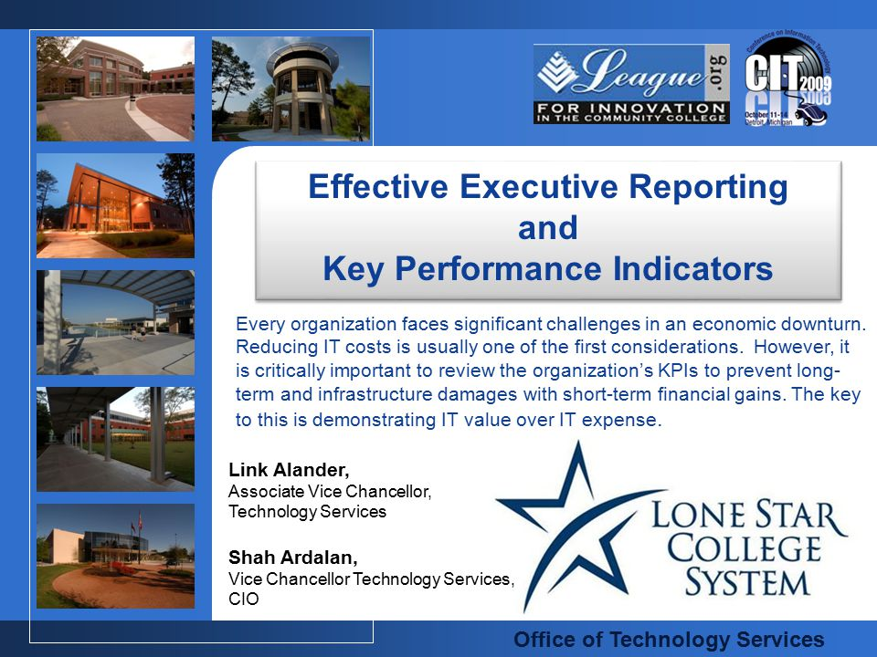 Lone Star College System - Office of Technology Services  Introduction  Lone Star College System  Office of Technology Services  Challenges  Key Performance Indicators  Internal and External  Measuring  Rethinking what we measure  Executive Reporting  Don't forget your customers  Is Service Delivery Slipping.