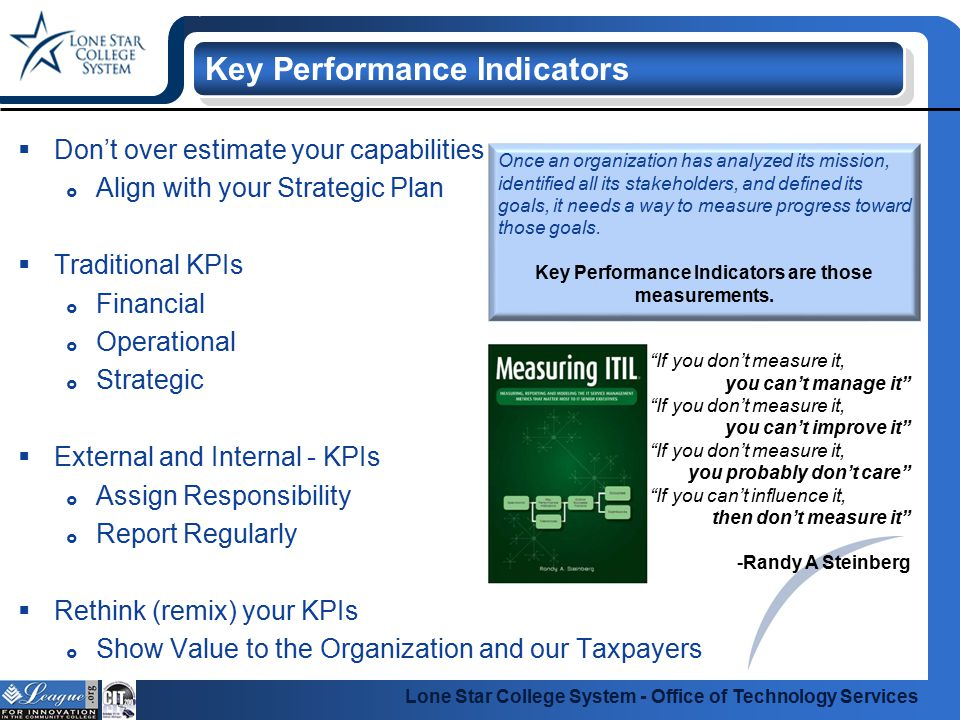 Lone Star College System - Office of Technology Services Why external and internal KPIs  Aligned with Goals  Simplified and targeted  Strategic in nature  Manage expectations Document your KPIs  What are you measuring.