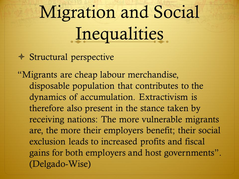 Migration and Social Inequalities  Structural perspective Migrants are cheap labour merchandise, disposable population that contributes to the dynamics of accumulation.