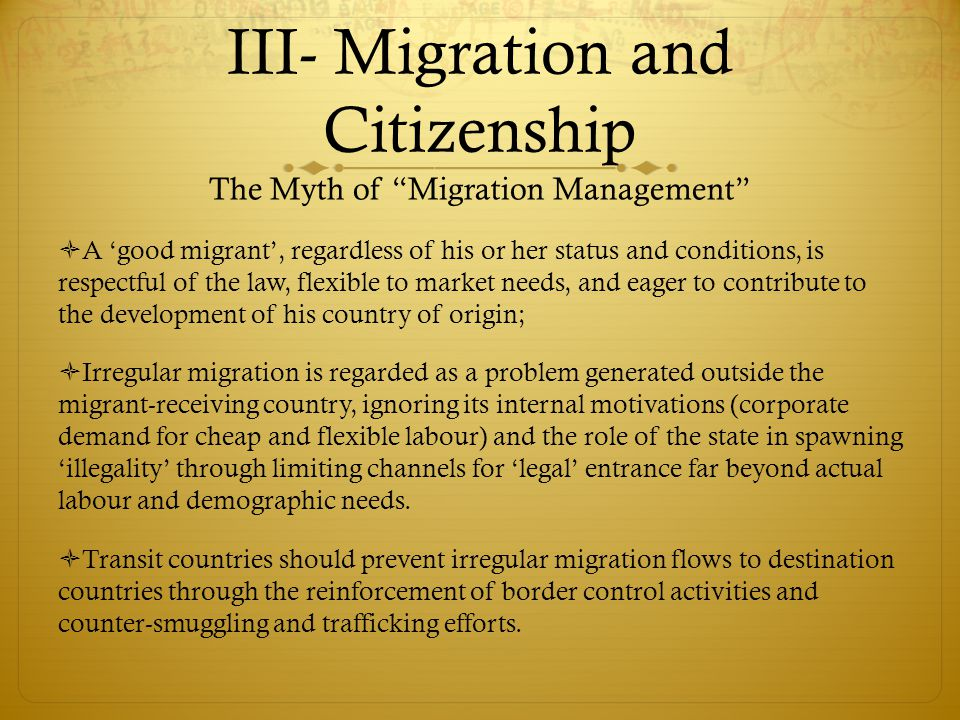 III- Migration and Citizenship The Myth of Migration Management  A 'good migrant', regardless of his or her status and conditions, is respectful of the law, flexible to market needs, and eager to contribute to the development of his country of origin;  Irregular migration is regarded as a problem generated outside the migrant-receiving country, ignoring its internal motivations (corporate demand for cheap and flexible labour) and the role of the state in spawning 'illegality' through limiting channels for 'legal' entrance far beyond actual labour and demographic needs.