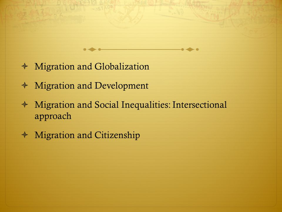  Migration and Globalization  Migration and Development  Migration and Social Inequalities: Intersectional approach  Migration and Citizenship