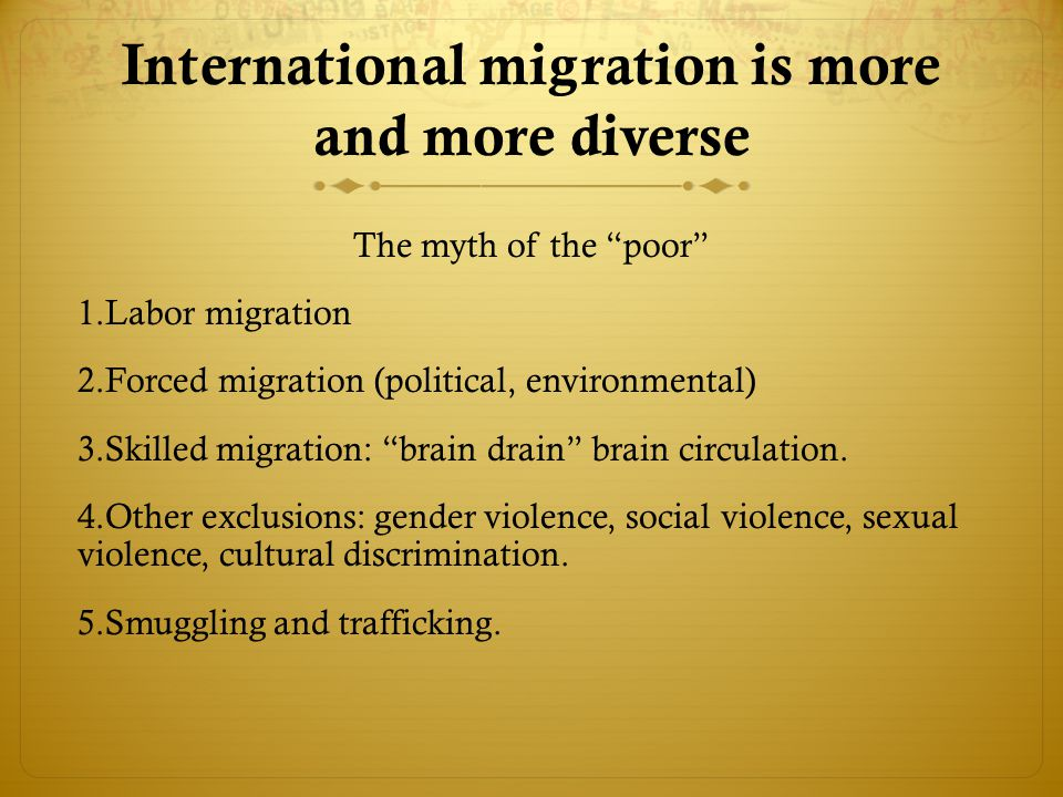 International migration is more and more diverse The myth of the poor 1.Labor migration 2.Forced migration (political, environmental) 3.Skilled migration: brain drain brain circulation.