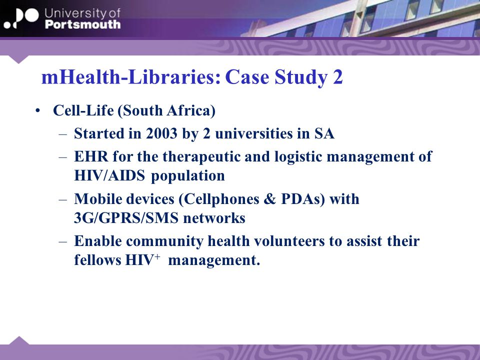 mHealth-Libraries: Case Study 2 Cell-Life (South Africa) –Started in 2003 by 2 universities in SA –EHR for the therapeutic and logistic management of HIV/AIDS population –Mobile devices (Cellphones & PDAs) with 3G/GPRS/SMS networks –Enable community health volunteers to assist their fellows HIV + management.