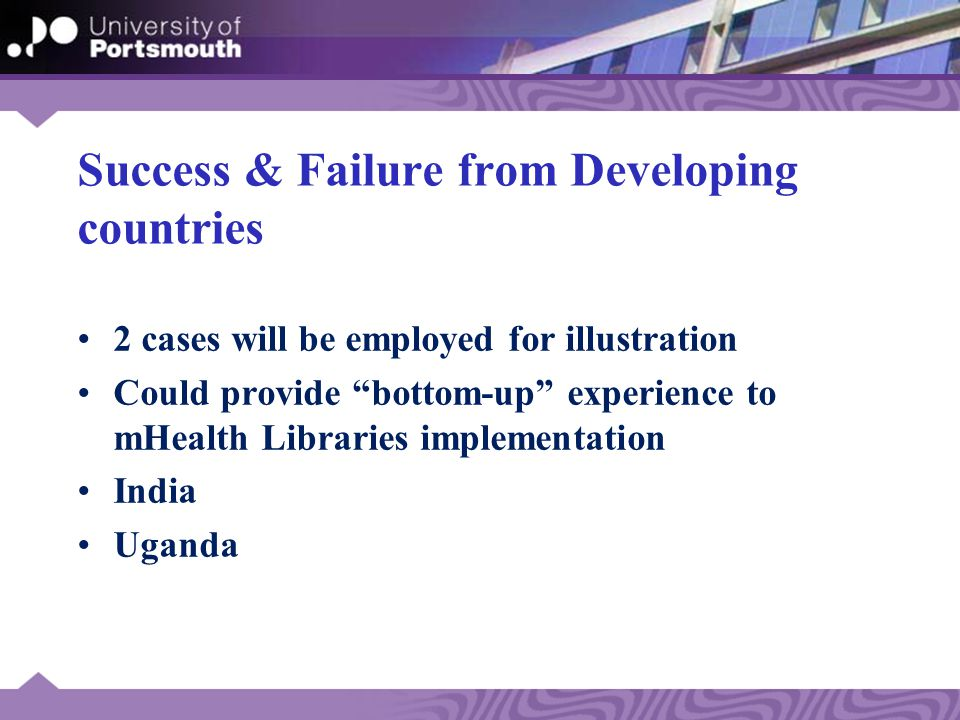Success & Failure from Developing countries 2 cases will be employed for illustration Could provide bottom-up experience to mHealth Libraries implementation India Uganda