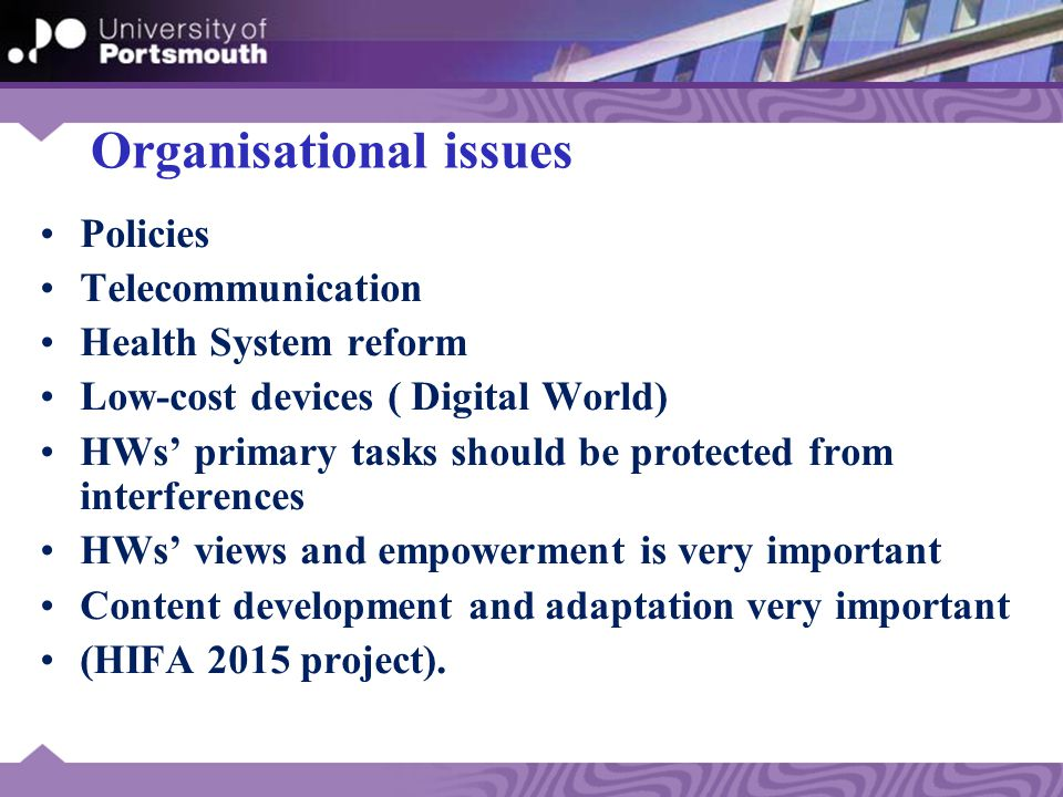 Organisational issues Policies Telecommunication Health System reform Low-cost devices ( Digital World) HWs' primary tasks should be protected from interferences HWs' views and empowerment is very important Content development and adaptation very important (HIFA 2015 project).