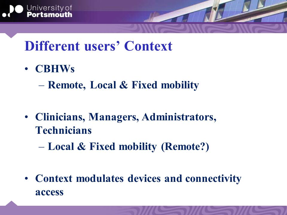 Different users' Context CBHWs –Remote, Local & Fixed mobility Clinicians, Managers, Administrators, Technicians –Local & Fixed mobility (Remote?) Context modulates devices and connectivity access