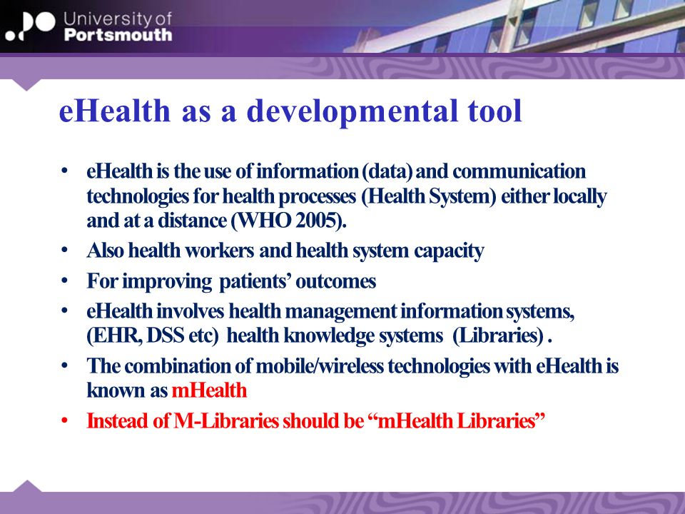 eHealth as a developmental tool eHealth is the use of information (data) and communication technologies for health processes (Health System) either locally and at a distance (WHO 2005).