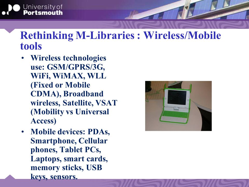 Rethinking M-Libraries : Wireless/Mobile tools Wireless technologies use: GSM/GPRS/3G, WiFi, WiMAX, WLL (Fixed or Mobile CDMA), Broadband wireless, Satellite, VSAT (Mobility vs Universal Access) Mobile devices: PDAs, Smartphone, Cellular phones, Tablet PCs, Laptops, smart cards, memory sticks, USB keys, sensors.