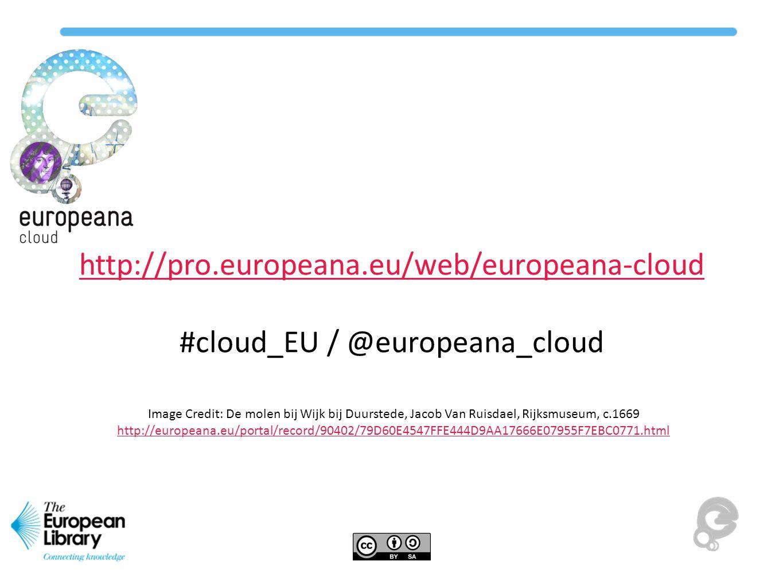 http://pro.europeana.eu/web/europeana-cloud #cloud_EU / @europeana_cloud Image Credit: De molen bij Wijk bij Duurstede, Jacob Van Ruisdael, Rijksmuseum, c.1669 http://europeana.eu/portal/record/90402/79D60E4547FFE444D9AA17666E07955F7EBC0771.html http://europeana.eu/portal/record/90402/79D60E4547FFE444D9AA17666E07955F7EBC0771.html