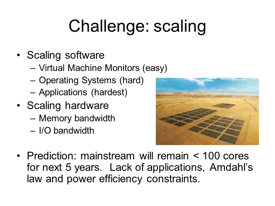 Challenge: scaling Scaling software –Virtual Machine Monitors (easy) –Operating Systems (hard) –Applications (hardest) Scaling hardware –Memory bandwidth –I/O bandwidth Prediction: mainstream will remain < 100 cores for next 5 years.