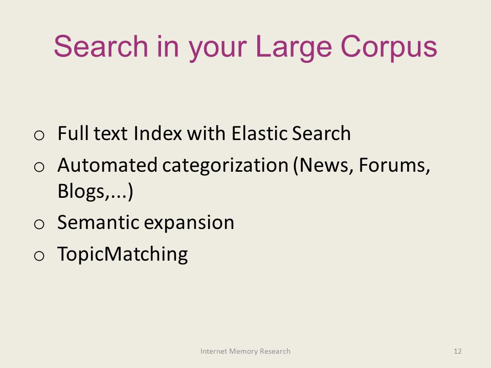 Search in your Large Corpus o Full text Index with Elastic Search o Automated categorization (News, Forums, Blogs,...) o Semantic expansion o TopicMat