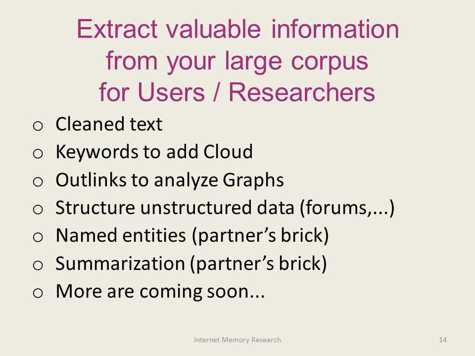 Extract valuable information from your large corpus for Users / Researchers o Cleaned text o Keywords to add Cloud o Outlinks to analyze Graphs o Stru