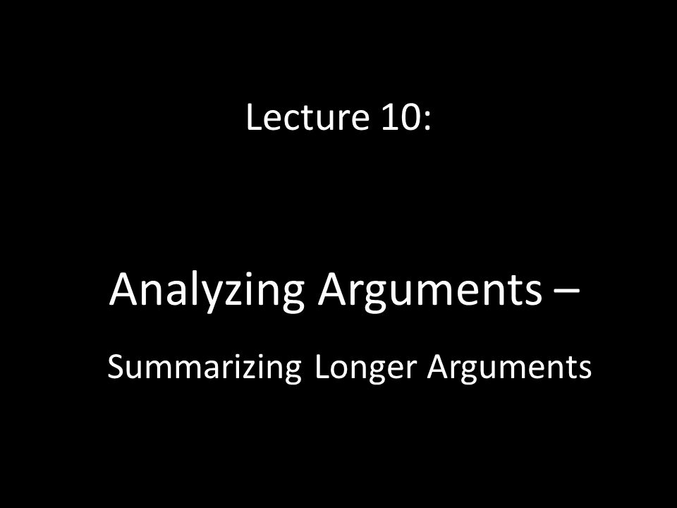 Lecture 10: Analyzing Arguments – Summarizing Longer Arguments