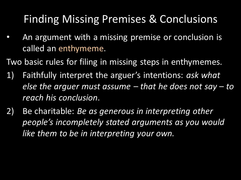 Finding Missing Premises & Conclusions An argument with a missing premise or conclusion is called an enthymeme.