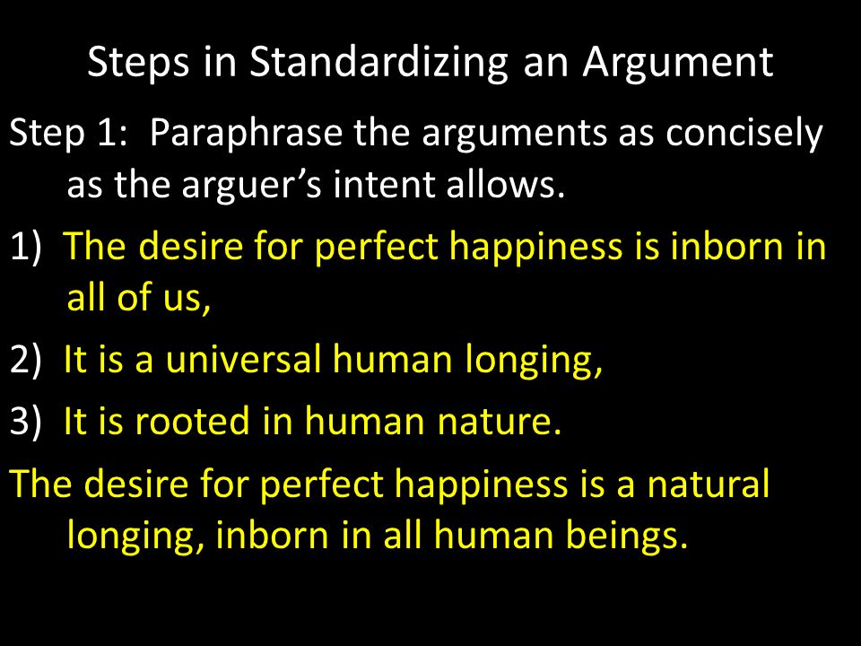 Steps in Standardizing an Argument Step 1: Paraphrase the arguments as concisely as the arguer's intent allows.