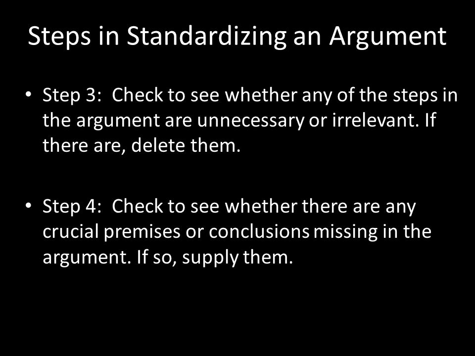 Steps in Standardizing an Argument Step 3: Check to see whether any of the steps in the argument are unnecessary or irrelevant.