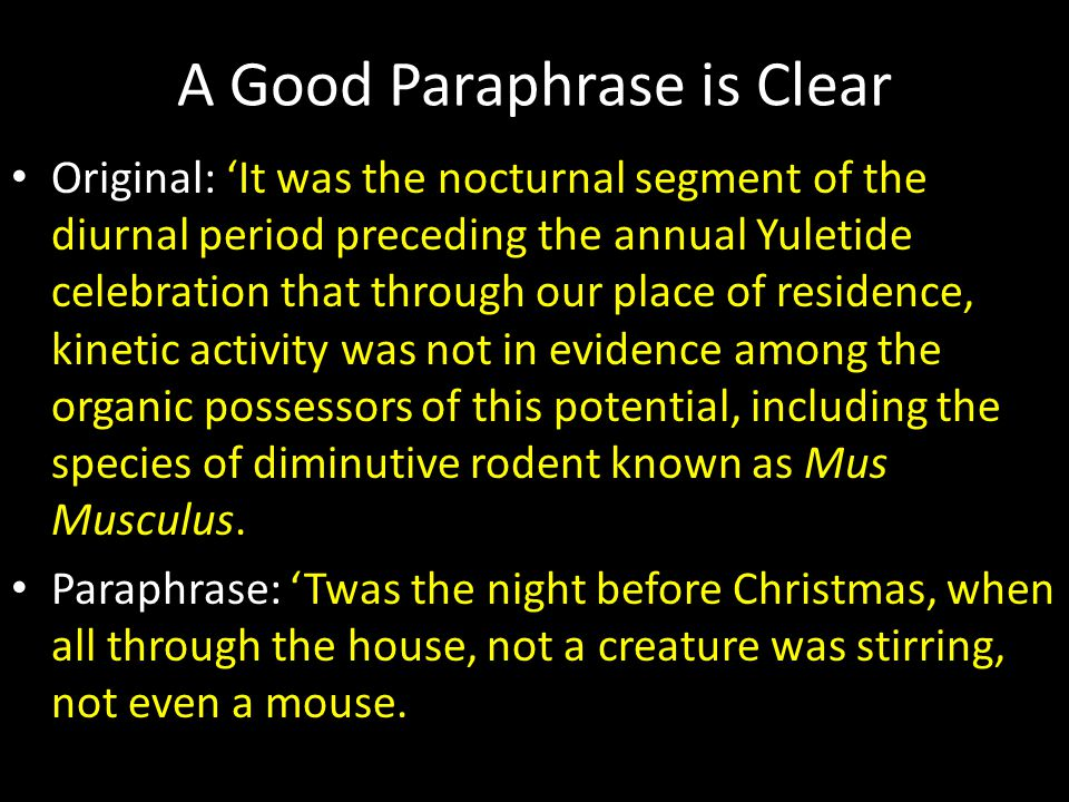A Good Paraphrase is Clear Original: 'It was the nocturnal segment of the diurnal period preceding the annual Yuletide celebration that through our place of residence, kinetic activity was not in evidence among the organic possessors of this potential, including the species of diminutive rodent known as Mus Musculus.