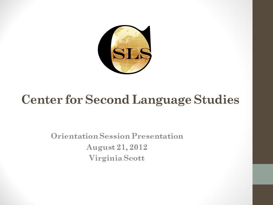 Center for Second Language Studies Orientation Session Presentation August 21, 2012 Virginia Scott