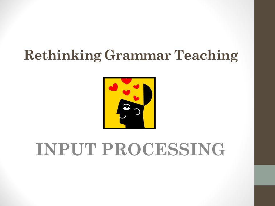 Rethinking Grammar Teaching INPUT PROCESSING