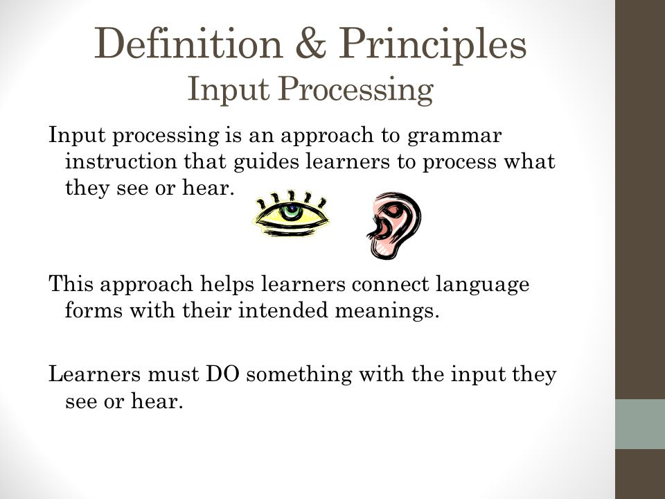 Definition & Principles Input Processing Input processing is an approach to grammar instruction that guides learners to process what they see or hear.