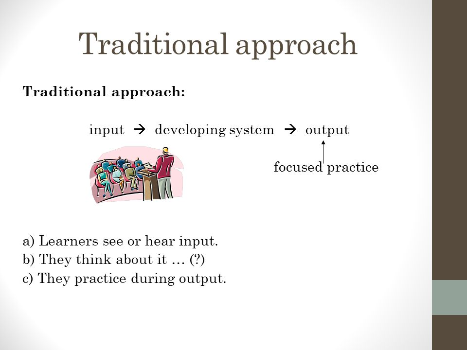 Input processing approach IP approach : input  developing system  output focused practice a) Learners see or hear input.