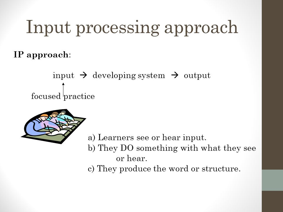 Input processing approach IP approach : input  developing system  output focused practice a) Learners see or hear input.