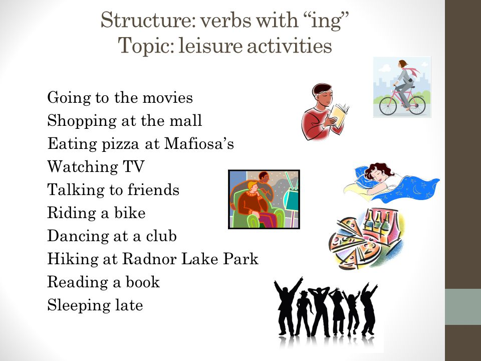Structure: verbs with ing Topic: leisure activities Going to the movies Shopping at the mall Eating pizza at Mafiosa's Watching TV Talking to friends Riding a bike Dancing at a club Hiking at Radnor Lake Park Reading a book Sleeping late