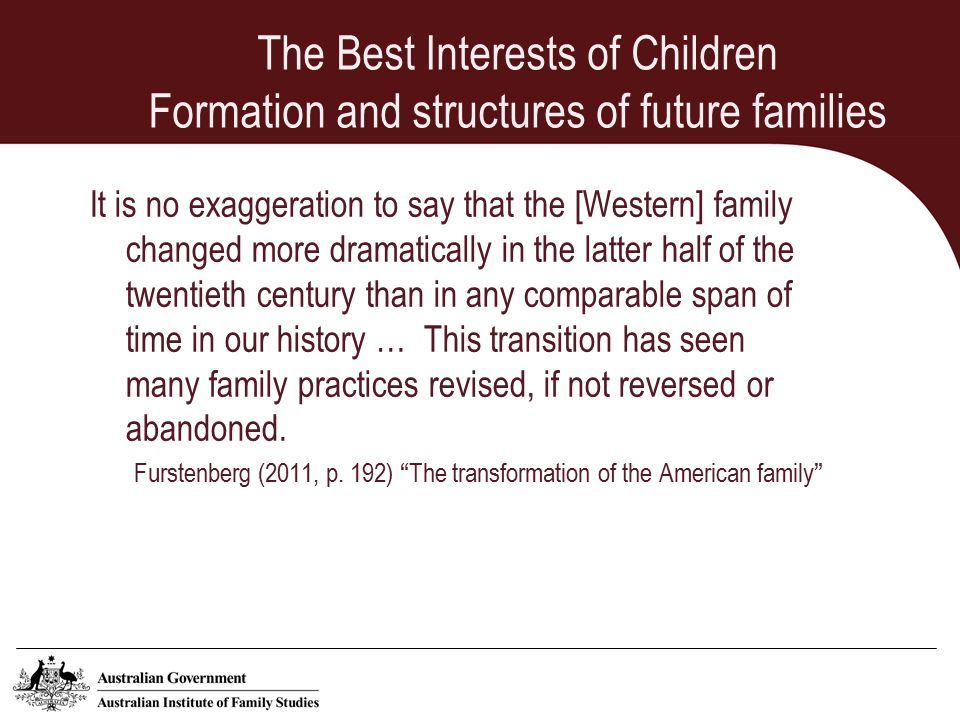 The Best Interests of Children Formation and structures of future families It is no exaggeration to say that the [Western] family changed more dramatically in the latter half of the twentieth century than in any comparable span of time in our history … This transition has seen many family practices revised, if not reversed or abandoned.