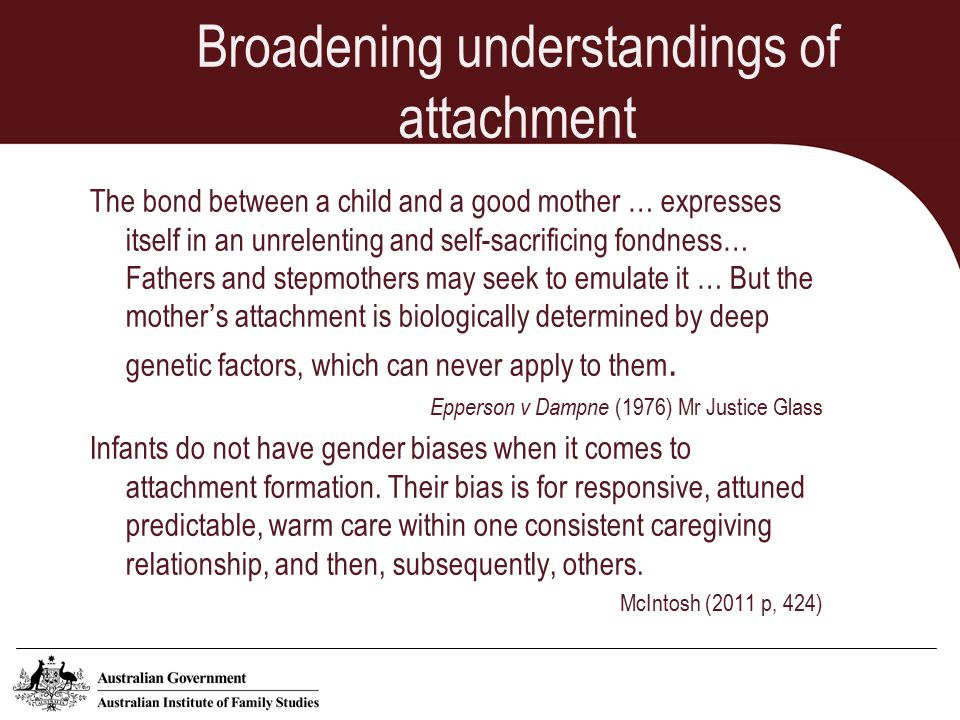 Broadening understandings of attachment The bond between a child and a good mother … expresses itself in an unrelenting and self-sacrificing fondness… Fathers and stepmothers may seek to emulate it … But the mother's attachment is biologically determined by deep genetic factors, which can never apply to them.