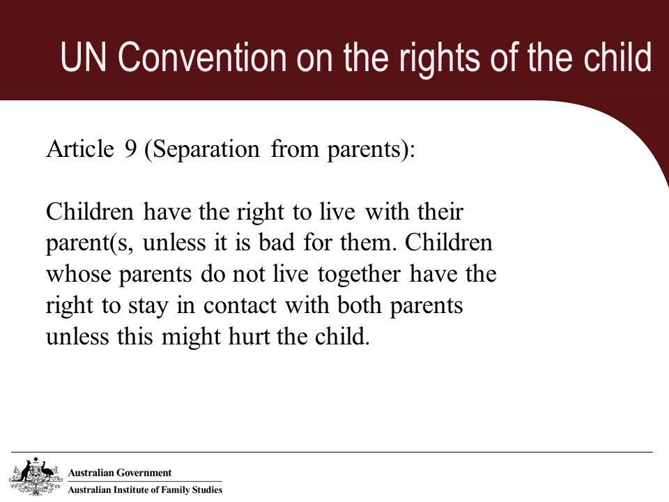 UN Convention on the rights of the child Article 9 (Separation from parents): Children have the right to live with their parent(s, unless it is bad for them.