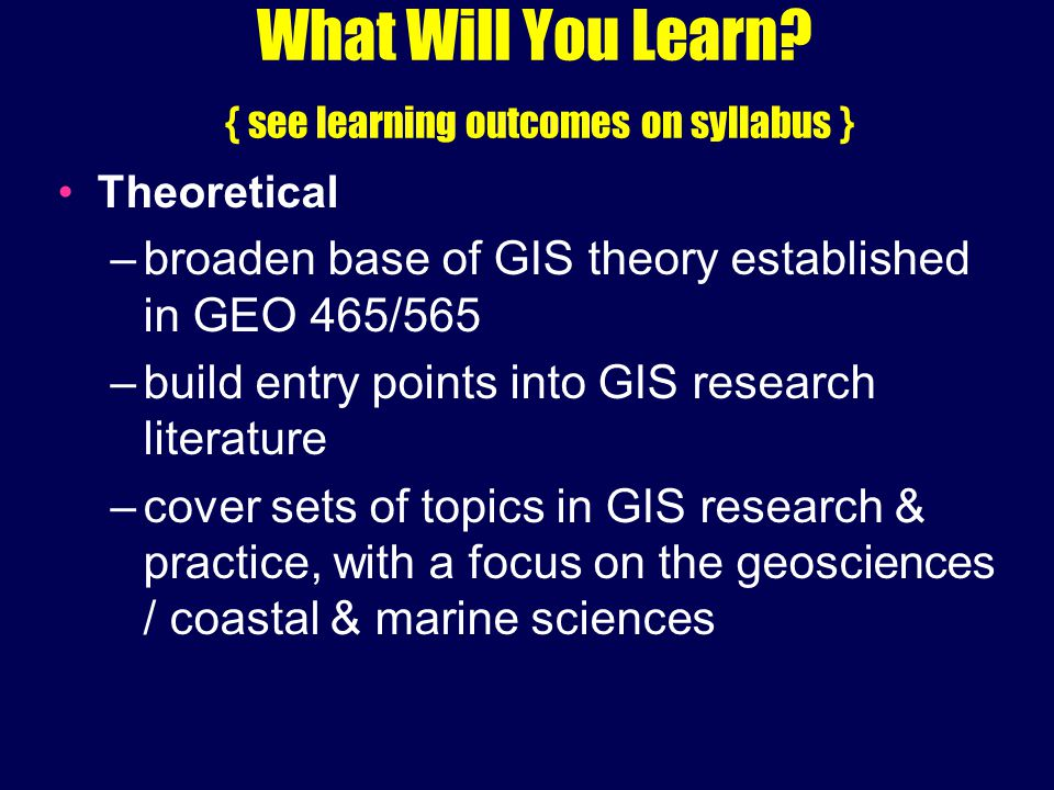 What Will You Learn? { see learning outcomes on syllabus } Theoretical –broaden base of GIS theory established in GEO 465/565 –build entry points into