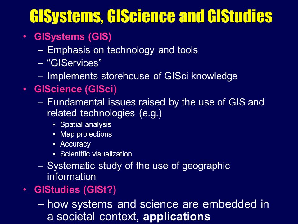 "GISystems, GIScience and GIStudies GISystems (GIS) –Emphasis on technology and tools –""GIServices"" –Implements storehouse of GISci knowledge GIScience"