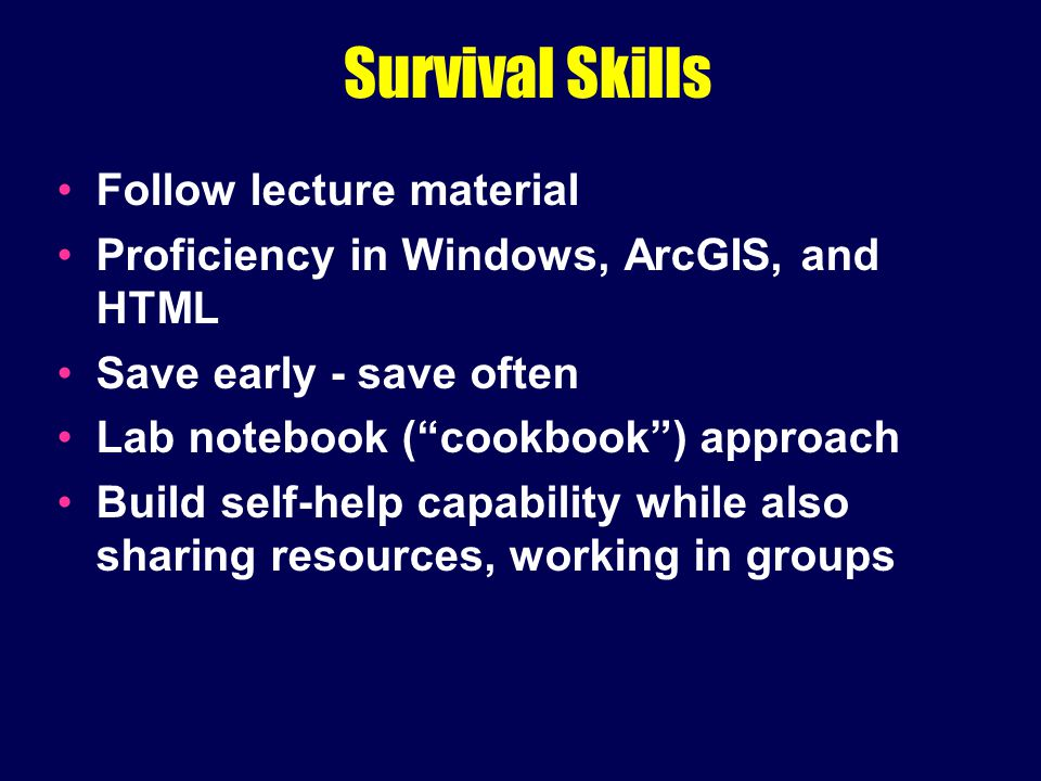 Survival Skills Follow lecture material Proficiency in Windows, ArcGIS, and HTML Save early - save often Lab notebook ( cookbook ) approach Build self-help capability while also sharing resources, working in groups