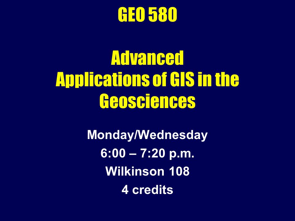 GEO 580 Advanced Applications of GIS in the Geosciences Monday/Wednesday 6:00 – 7:20 p.m. Wilkinson 108 4 credits