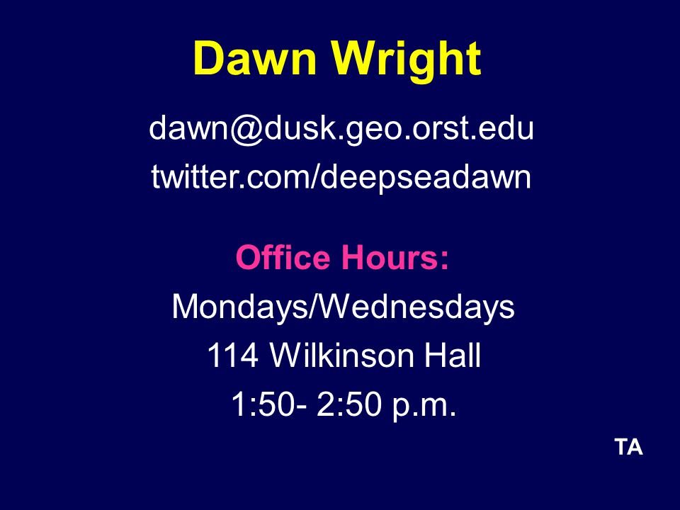 Dawn Wright dawn@dusk.geo.orst.edu twitter.com/deepseadawn Office Hours: Mondays/Wednesdays 114 Wilkinson Hall 1:50- 2:50 p.m.