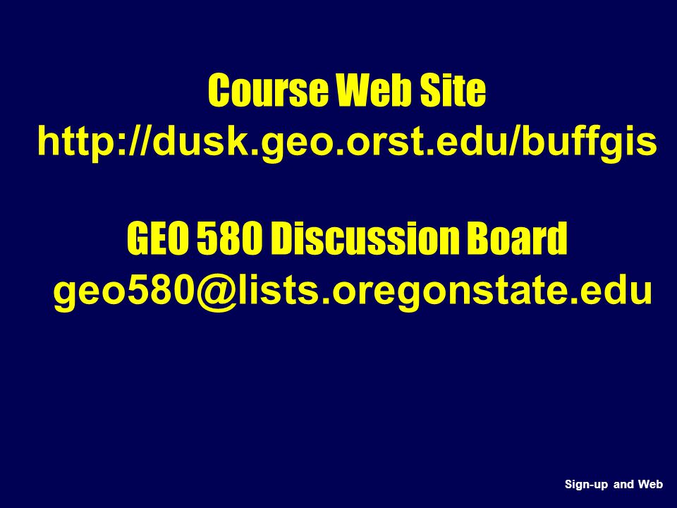 Course Web Site http://dusk.geo.orst.edu/buffgis GEO 580 Discussion Board geo580@lists.oregonstate.edu Sign-up and Web