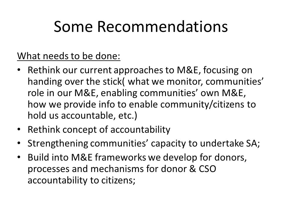 Some Recommendations What needs to be done: Rethink our current approaches to M&E, focusing on handing over the stick( what we monitor, communities' r