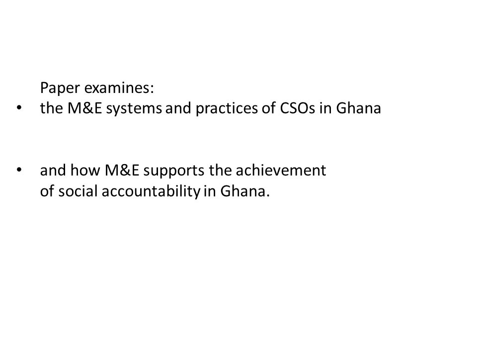 Paper examines: the M&E systems and practices of CSOs in Ghana and how M&E supports the achievement of social accountability in Ghana.