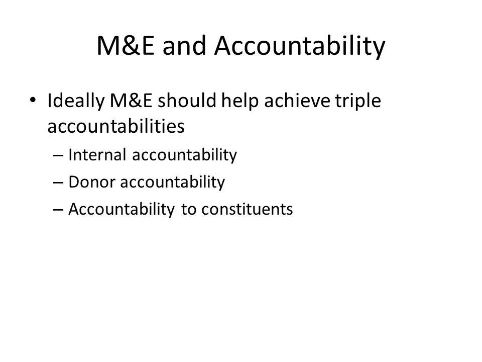 M&E and Accountability Ideally M&E should help achieve triple accountabilities – Internal accountability – Donor accountability – Accountability to co