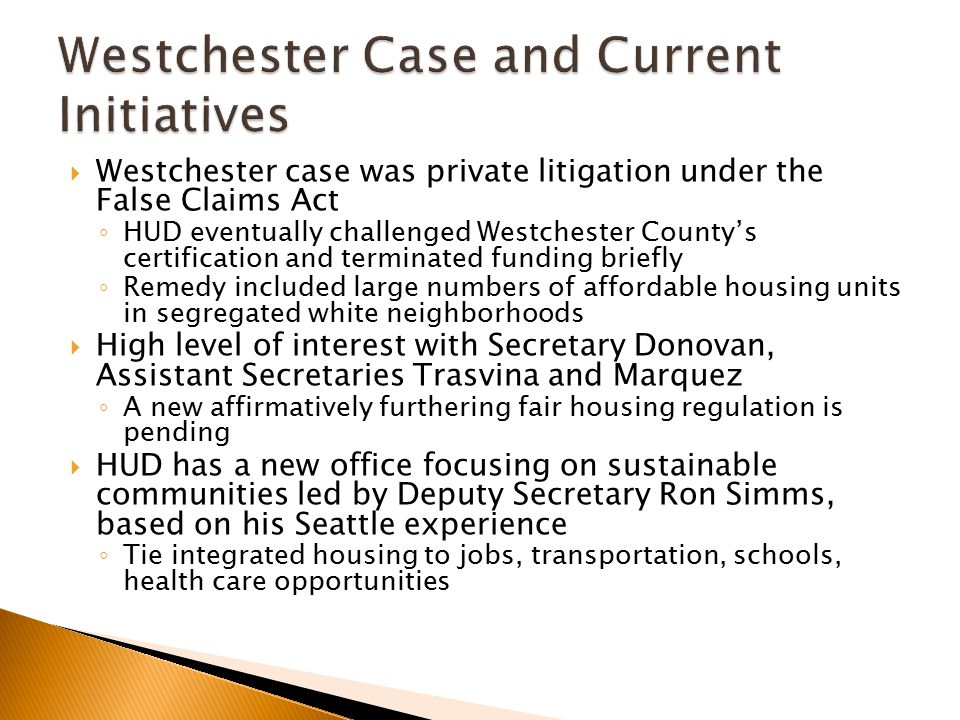  Westchester case was private litigation under the False Claims Act ◦ HUD eventually challenged Westchester County's certification and terminated funding briefly ◦ Remedy included large numbers of affordable housing units in segregated white neighborhoods  High level of interest with Secretary Donovan, Assistant Secretaries Trasvina and Marquez ◦ A new affirmatively furthering fair housing regulation is pending  HUD has a new office focusing on sustainable communities led by Deputy Secretary Ron Simms, based on his Seattle experience ◦ Tie integrated housing to jobs, transportation, schools, health care opportunities