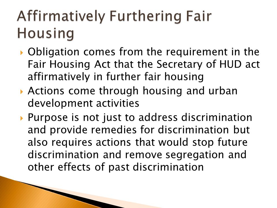  Obligation comes from the requirement in the Fair Housing Act that the Secretary of HUD act affirmatively in further fair housing  Actions come through housing and urban development activities  Purpose is not just to address discrimination and provide remedies for discrimination but also requires actions that would stop future discrimination and remove segregation and other effects of past discrimination
