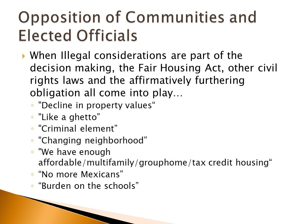  When Illegal considerations are part of the decision making, the Fair Housing Act, other civil rights laws and the affirmatively furthering obligation all come into play… ◦ Decline in property values ◦ Like a ghetto ◦ Criminal element ◦ Changing neighborhood ◦ We have enough affordable/multifamily/grouphome/tax credit housing ◦ No more Mexicans ◦ Burden on the schools