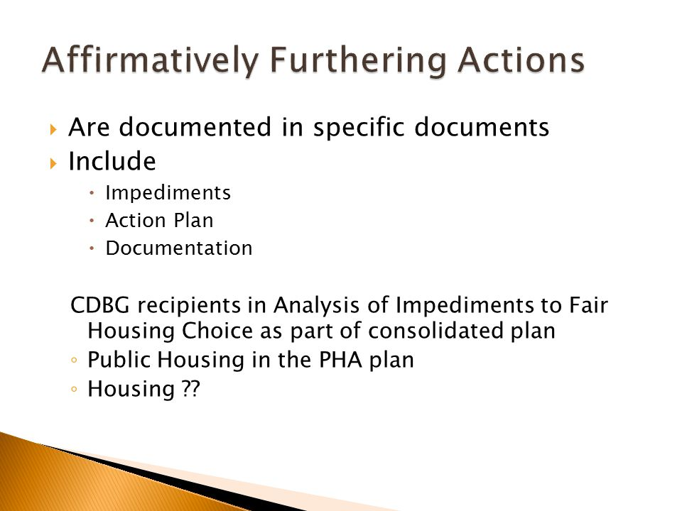  Are documented in specific documents  Include  Impediments  Action Plan  Documentation CDBG recipients in Analysis of Impediments to Fair Housing Choice as part of consolidated plan ◦ Public Housing in the PHA plan ◦ Housing ??
