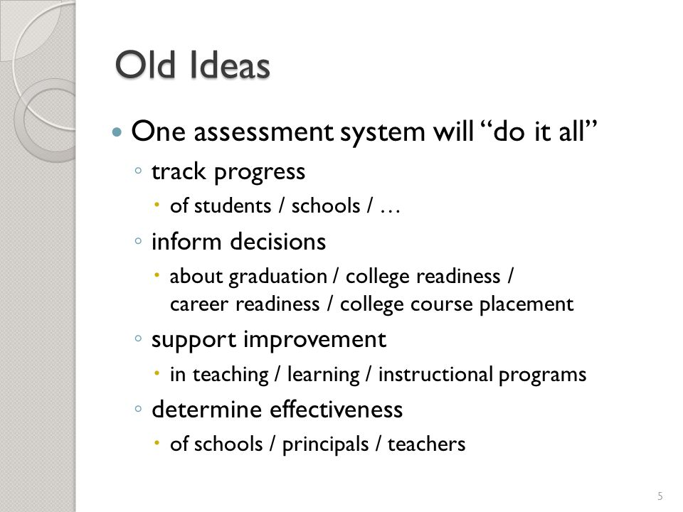 Old Ideas One assessment system will do it all ◦ track progress  of students / schools / … ◦ inform decisions  about graduation / college readiness / career readiness / college course placement ◦ support improvement  in teaching / learning / instructional programs ◦ determine effectiveness  of schools / principals / teachers 5